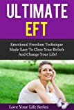Ultimate EFT: Emotional Freedom Technique made Easy to clear your Beliefs and Change your Life (energy healing, mental and spiritual healing)