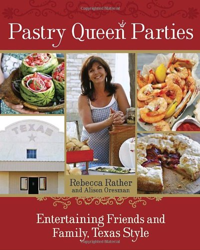 Pastry Queen Parties: Entertaining Friends and Family, Texas Style by Rebecca Rather, Alison Oresman