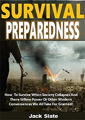 Survival Preparedness: How To Survive When Society Collapses And There Is No Power Or Other Modern Conveniences We All Take For Granted!