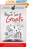 How To Set Goals: Your Goal Setting Bible For Maximum Personal Achievement (Health Wealth & Happiness Book 15)