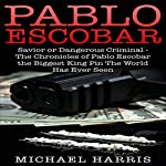 Pablo Escobar: Savior or Dangerous Criminal - The Chronicles of Pablo Escobar, the Biggest King Pin the World Has Ever Seen | Michael Harris,Pablo Escobar
