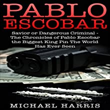 Pablo Escobar: Savior or Dangerous Criminal - The Chronicles of Pablo Escobar, the Biggest King Pin the World Has Ever Seen Audiobook by Michael Harris, Pablo Escobar Narrated by Dan Lizette