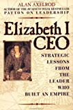 By Alan Axelrod Ph.D. Elizabeth I, CEO: Strategic Lessons from the Leader Who Built an Empire (1st First Edition) [Hardcover]