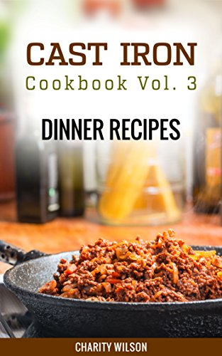 Cast Iron Cookbook: Vol.3 Dinner Recipes (Cast Iron Cookbook Recipes) by Charity Wilson