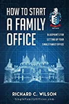 How to Start a Family Office: Blueprints for setting up your single family office (Family Office Club Book Series 3)