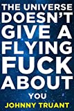 The Universe Doesnt Give a Flying Fuck About You (Epic series Book 1)