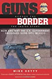 Guns Across the Border: How and Why the U.S. Government Smuggled Guns into Mexico: The Inside Story