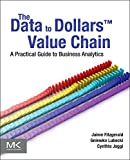 The Data to Dollars(TM) Value Chain: A Practical Guide to Business Analytics (The Morgan Kaufmann Series on Business Intelligence)