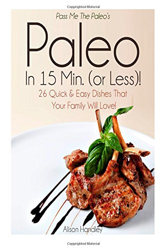 Pass Me The Paleo's Paleo in 15 Min. (or Less!): 26 Quick and Easy Dishes That Your Family Will Love! by Alison Handley