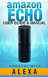 Amazon Echo: Amazon Echo - User Guide & Manual - Hangout with Amazon Echo! (Amazon Echo. User Guide Nov 2015)