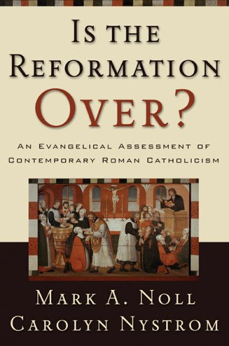 Is The Reformation Over? : An Evangelical Assessment Of Contemporary Roman Catholicism, MARK A. NOLL, CAROLYN NYSTROM