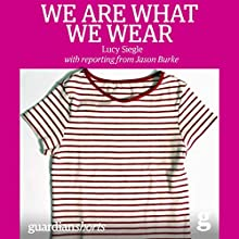 We Are What We Wear: Unravelling Fast Fashion and the Collapse of Rana Plaza (       UNABRIDGED) by Lucy Siegle Narrated by Susan Duerden