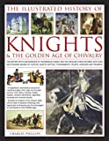The Illustrated History of Knights and the Golden Age of Chivalry: The History, Myth and Romance of the Medieval Knight and the Chivalric Code Explored, ... Tournaments, Courts, Honours and Triumphs