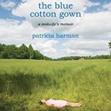 The Blue Cotton Gown: A Midwife's Memoir (       UNABRIDGED) by Patricia Harman Narrated by Abby Craden