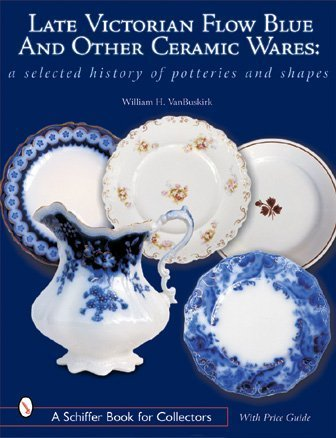 Late Victorian Flow Blue & Other Ceramic Wares: A Selected History of Potteries & Shapes (A Schiffer Book for Collectors)