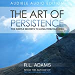The Art of Persistence: The Simple Secrets to Long-Term Success (Inspirational Books Series) | R.L. Adams