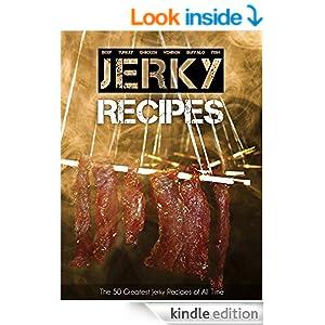 The 50 Greatest Jerky Recipes of All Time: Beef Jerky, Turkey Jerky, Chicken Jerky, Venison Jerky, Buffalo Jerky, Fish Jerky and More. (Recipe Top 50's Book 31