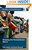Shaping the Humanitarian World (Global Institutions)