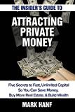 The Insider's Guide to Attracting Private Money: Five Secrets to Fast, Unlimited Capital So You Can Save Money, Buy More Real Estate & Build Wealth