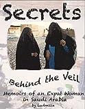 Secrets Behind the Veil: Memoirs of an Expatriate Woman in Saudi Arabia