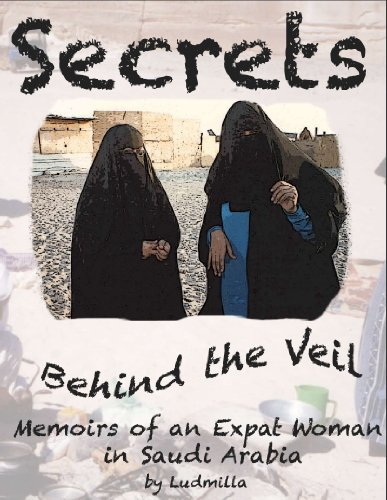 Ludmilla - Secrets Behind the Veil: Memoirs of an Expatriate Woman in Saudi Arabia