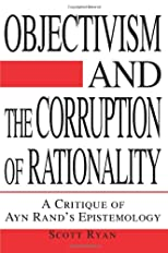 Objectivism and the Corruption of Rationality: A Critique of Ayn Rand&#39;s Epistemology