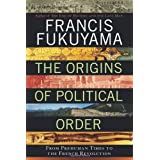 The Origins of Political Order: From Prehuman Times to the French Revolution ~ Francis Fukuyama