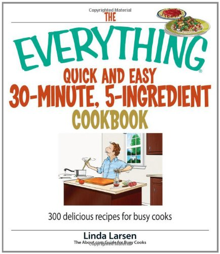The Everything Quick And Easy 30-Minute, 5-Ingredient Cookbook: 300 Delicious Recipes For Busy Cooks (Everything (Cooking)) front-920783