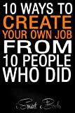10 Ways to Create Your Own Job from 10 People Who Did: Easy Ideas to Earn Money Fast