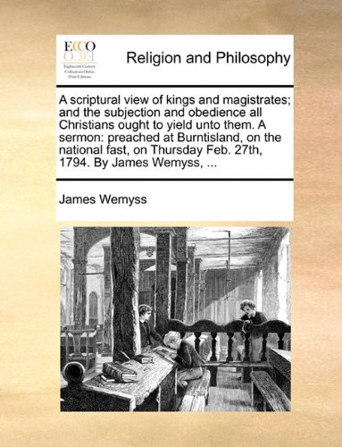 A scriptural view of kings and magistrates; and the subjection and obedience all Christians ought to yield unto them. A sermon: preached at ... Feb. 27th, 1794. By James Wemyss, ...