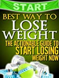Best Way to Lose Weight: The Actionable Guide to Start Losing Weight Now (Get Your Life Back.. NOW)