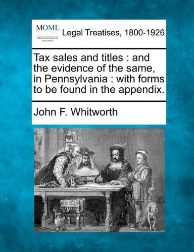Tax sales and titles: and the evidence of the same, in Pennsylvania : with forms to be found in the appendix.