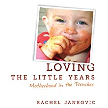 Loving the Little Years: Motherhood in the Trenches Audiobook by Rachel Jankovic Narrated by Gentry Rench