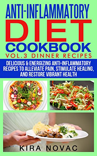 Anti-Inflammatory Diet Cookbook: Vol 3. Dinner Recipes: Delicious & Energizing Anti-Inflammatory Recipes to Allievate Pain, Stimulate Healing and Restore Vibrant Health by Kira Novac