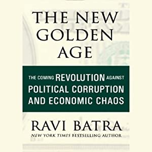 The New Golden Age: The Coming Revolution against Political Corruption and Economic Chaos | [Ravi Batra]