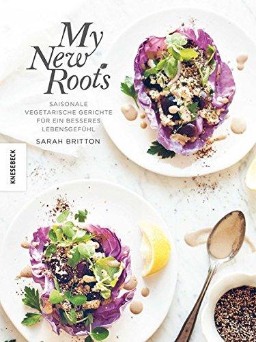 My new roots: Saisonale vegetarische Gerichte für ein besseres Lebensgefühl (deutsche Ausgabe)