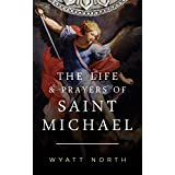 The Life and Prayers of Saint Michael the Archangel ~ Wyatt North