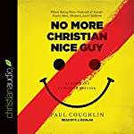 No More Christian Nice Guy: When Being Nice - Instead of Good - Hurts Men, Women, and Children | Paul Coughlin