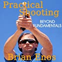 Practical Shooting, Beyond Fundamentals (       UNABRIDGED) by Brian Enos Narrated by Don Sobczak