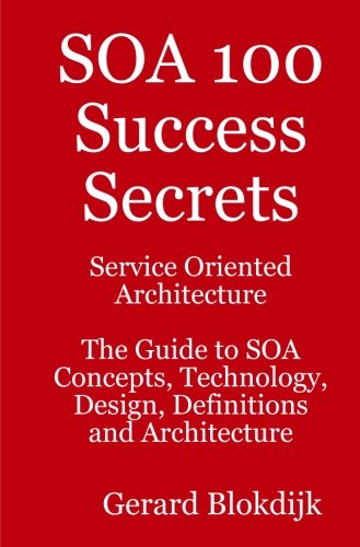 SOA 100 Success Secrets - Service Oriented Architecture the Guide to SOA Concepts, Technology, Design, Definitions and A
