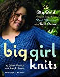 Big Girl Knits: 25 Big, Bold Projects Shaped for Real Women with Real Curves (0307336603) by Jillian Moreno