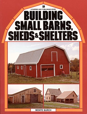 Building Small Barns, Sheds and Shelters, MONTE BURCH