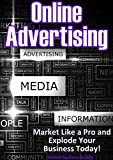Online Advertising: Market Like a Pro and Explode Your Business! (Marketing, Advertising)
