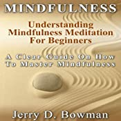 Mindfulness: Understanding Mindfulness Meditation for Beginners: A Clear Guide on How to Master Mindfulness | [Jerry D. Bowman]