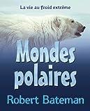 Mondes Polaires: La Vie Au Froid Extreme (French Edition) (0545997267) by Bateman, Robert