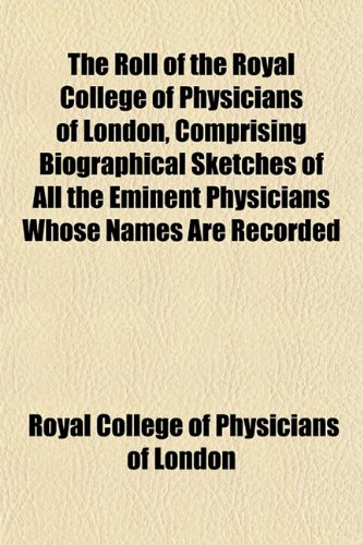 The Roll of the Royal College of Physicians of London, Comprising Biographical Sketches of All the Eminent Physicians Whose Names Are Recorded