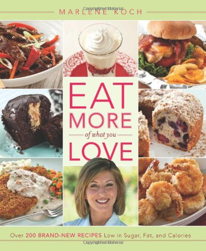 Eat More of What You Love: Over 200 Brand-New Recipes Low in Sugar, Fat, and Calories by Marlene Koch