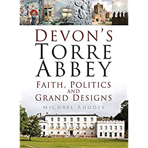 Devon's Torre Abbey: Faith, Politics and Grand Designs