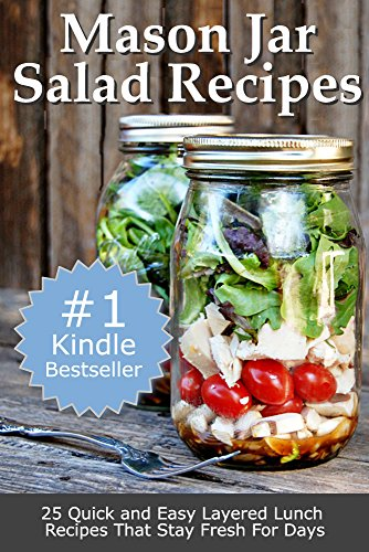 Mason Jar Salad Recipes: 25 Quick and Easy Layered Lunch Recipes That Stay Fresh For Days by Sarah L