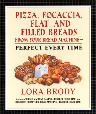 Pizza, Focaccia, Flat and Filled Breads For Your Bread Machine: Perfect Every Time by Lora Brody
